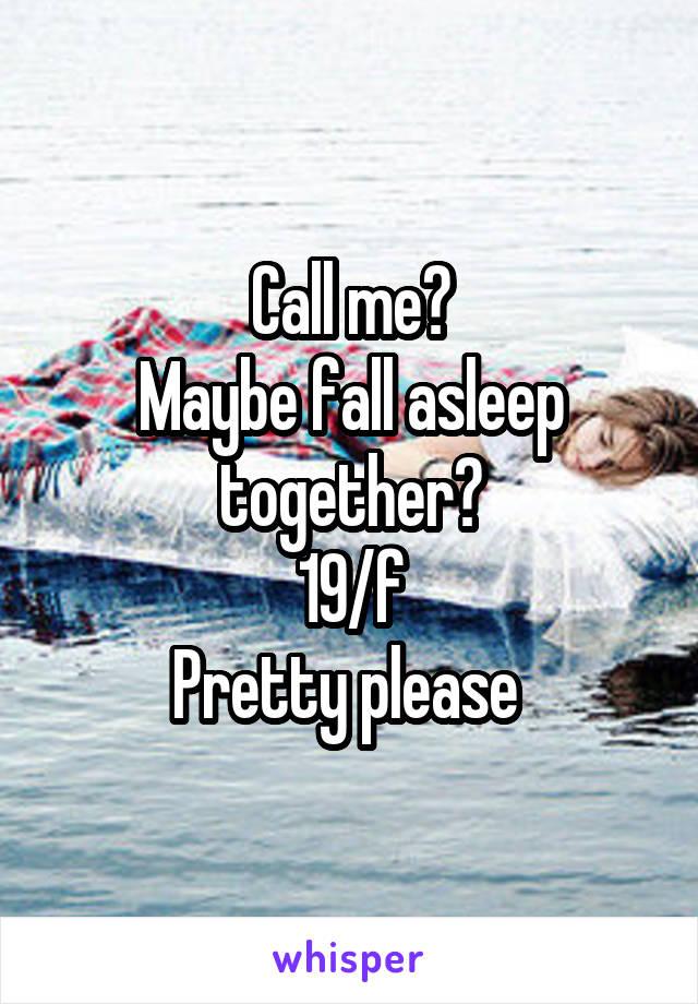 Call me? Maybe fall asleep together? 19/f Pretty please