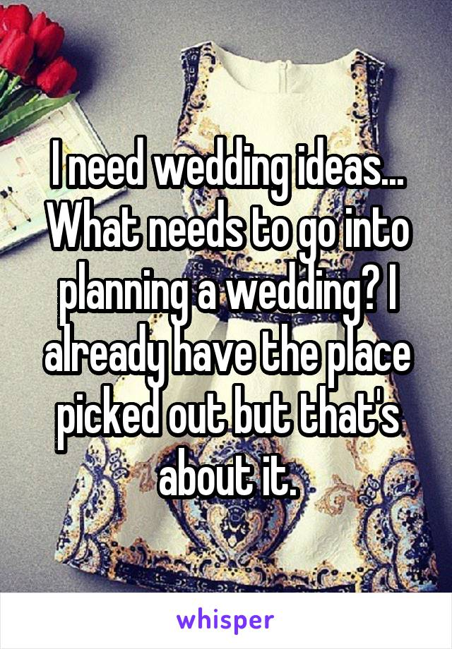 I need wedding ideas... What needs to go into planning a wedding? I already have the place picked out but that's about it.