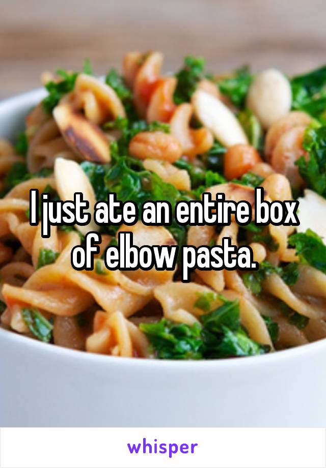 I just ate an entire box of elbow pasta.