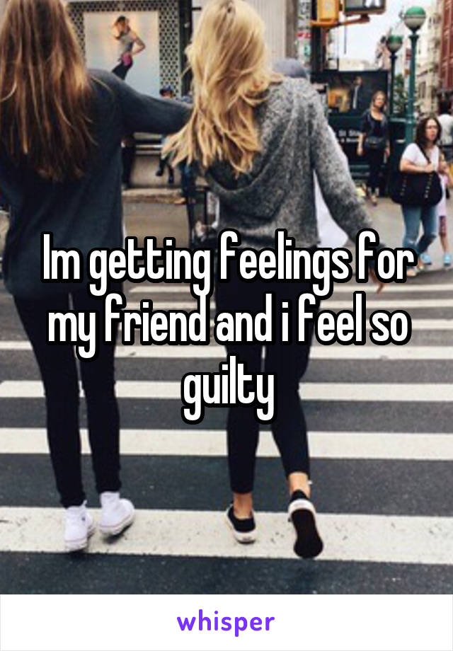 Im getting feelings for my friend and i feel so guilty