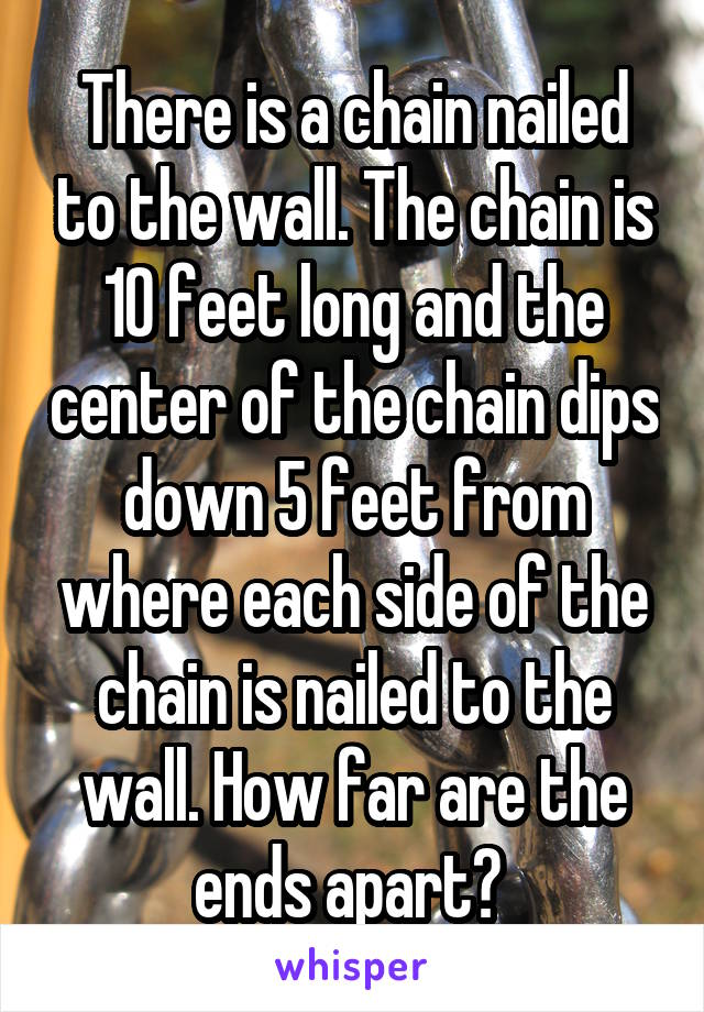 There is a chain nailed to the wall. The chain is 10 feet long and the center of the chain dips down 5 feet from where each side of the chain is nailed to the wall. How far are the ends apart?