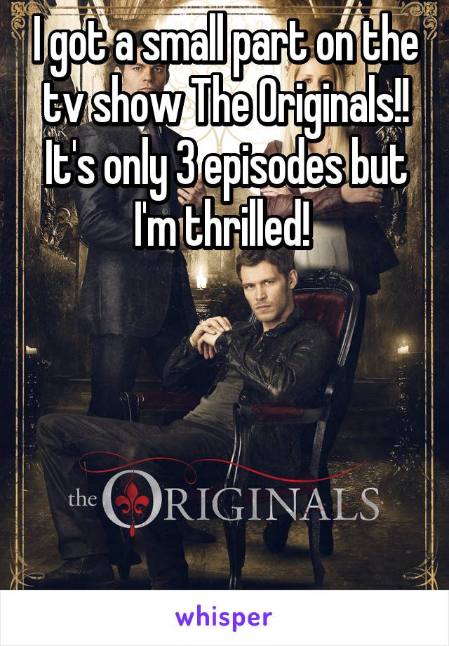 I got a small part on the tv show The Originals!! It's only 3 episodes but I'm thrilled!