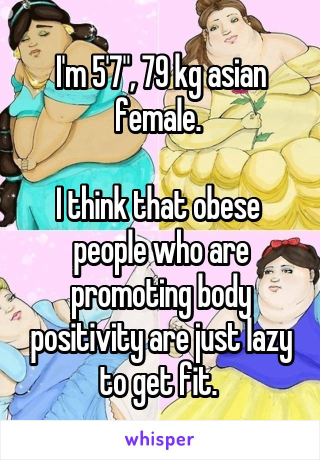 """I'm 5'7"""", 79 kg asian female.   I think that obese  people who are promoting body positivity are just lazy to get fit."""