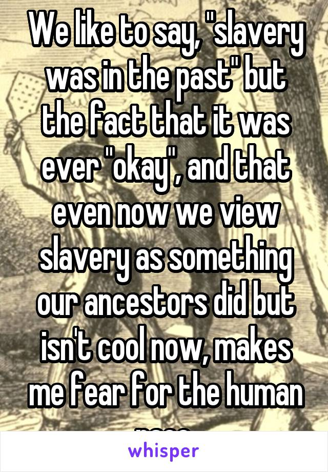 """We like to say, """"slavery was in the past"""" but the fact that it was ever """"okay"""", and that even now we view slavery as something our ancestors did but isn't cool now, makes me fear for the human race."""