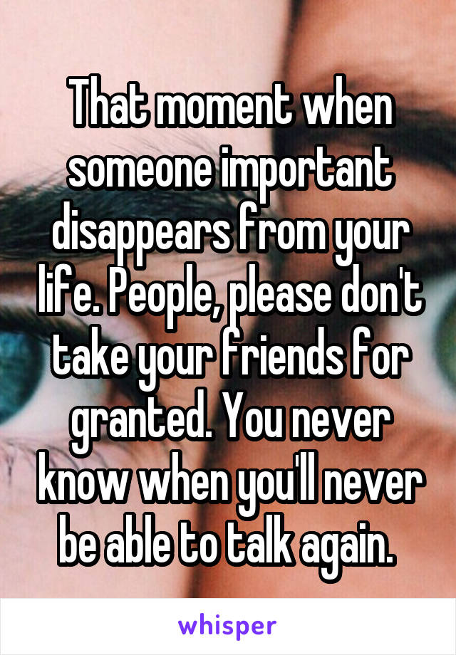That moment when someone important disappears from your life. People, please don't take your friends for granted. You never know when you'll never be able to talk again.
