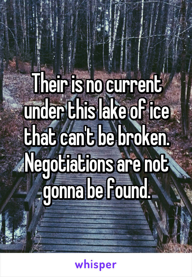 Their is no current under this lake of ice that can't be broken. Negotiations are not gonna be found.