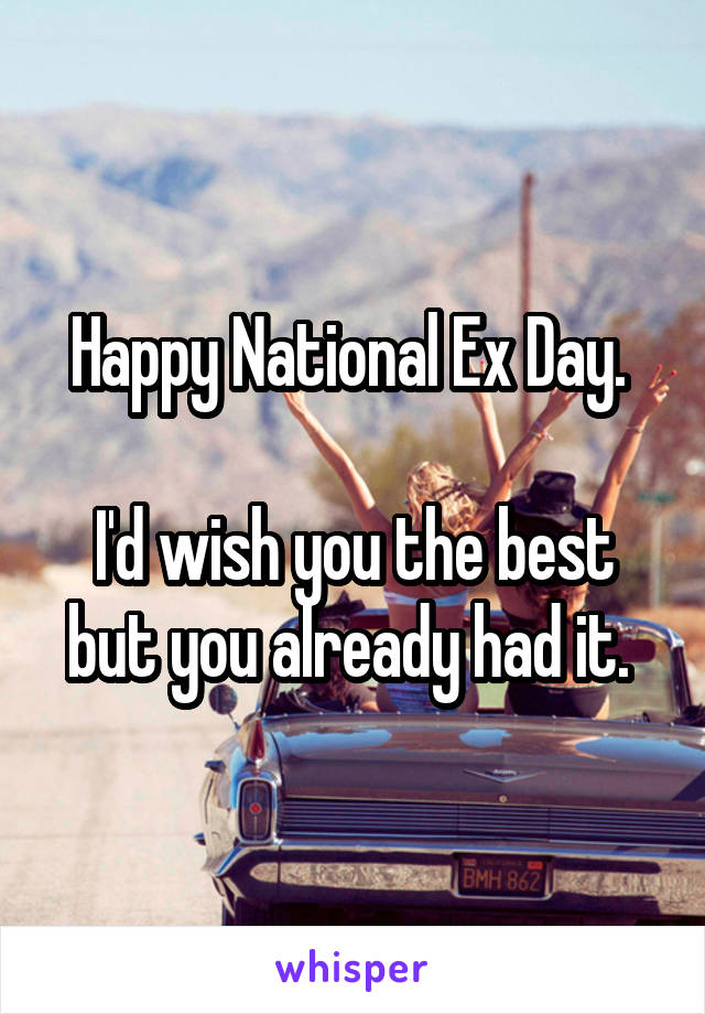 Happy National Ex Day.   I'd wish you the best but you already had it.