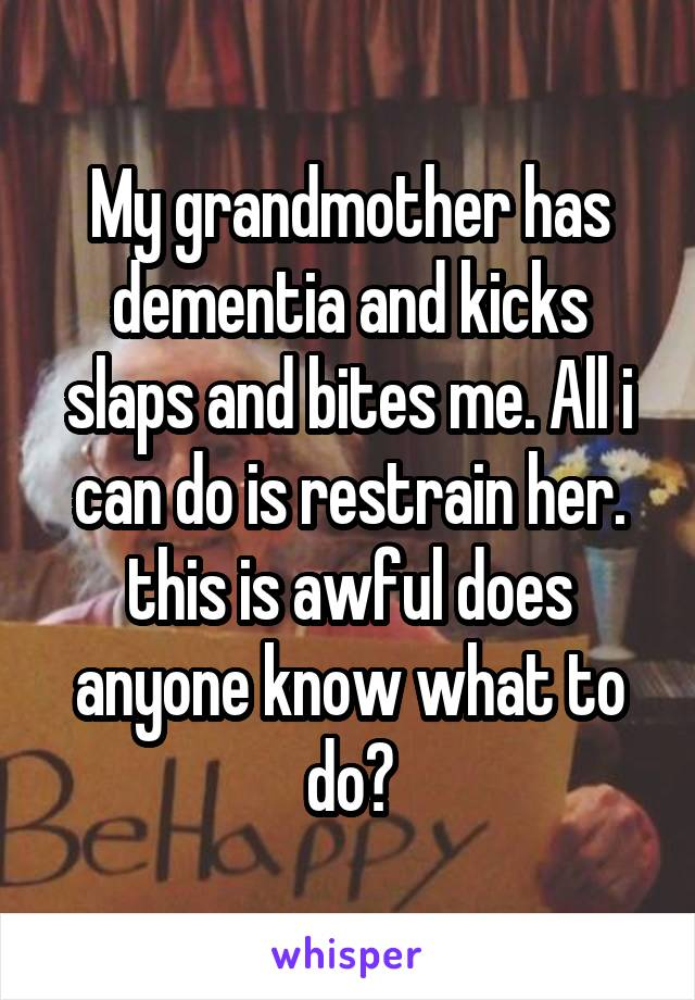 My grandmother has dementia and kicks slaps and bites me. All i can do is restrain her. this is awful does anyone know what to do?