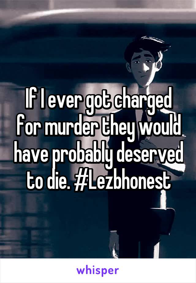If I ever got charged for murder they would have probably deserved to die. #Lezbhonest