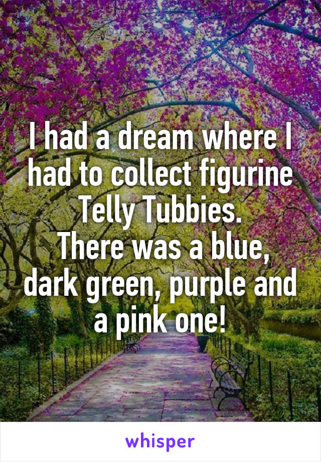I had a dream where I had to collect figurine Telly Tubbies.  There was a blue, dark green, purple and a pink one!