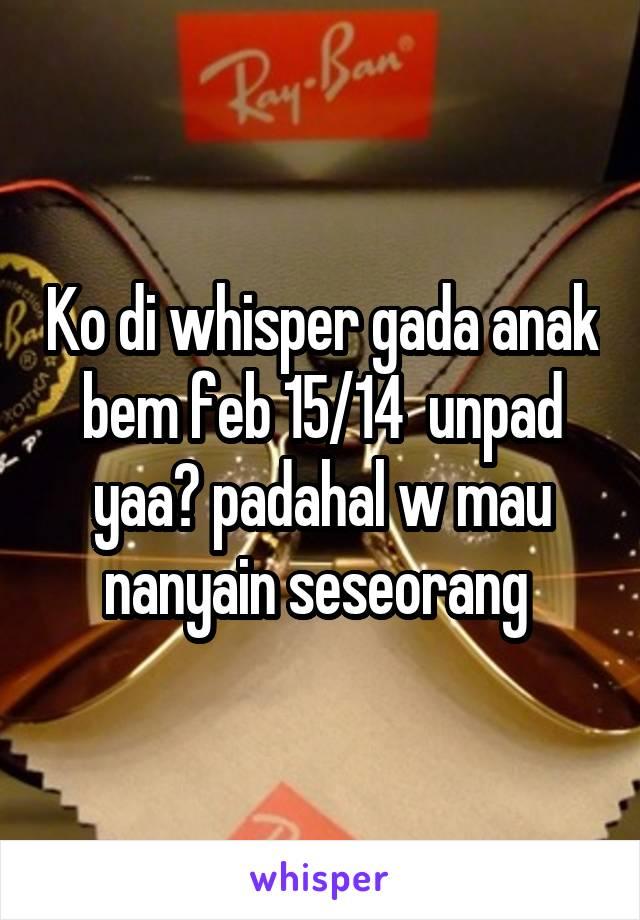 Ko di whisper gada anak bem feb 15/14  unpad yaa? padahal w mau nanyain seseorang