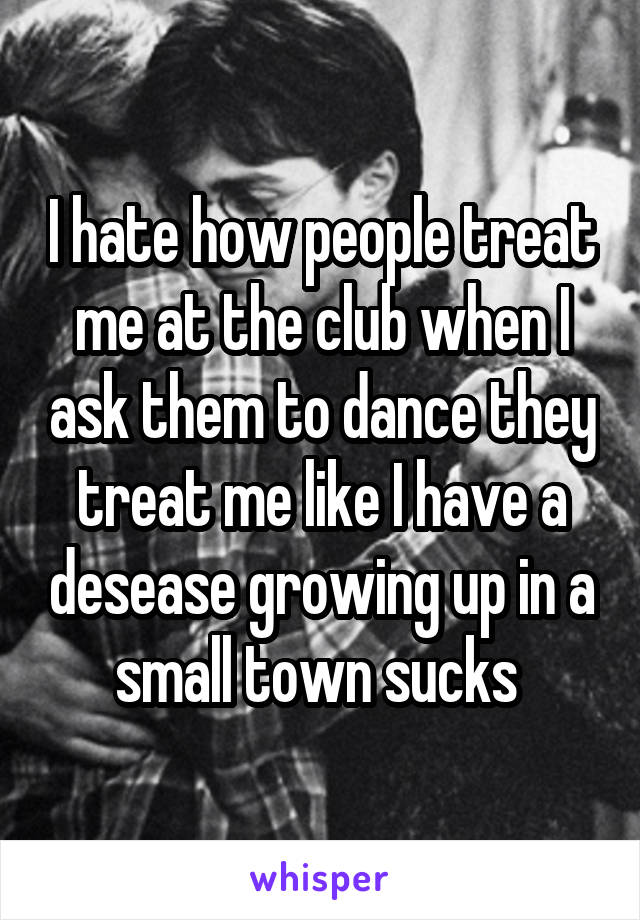 I hate how people treat me at the club when I ask them to dance they treat me like I have a desease growing up in a small town sucks