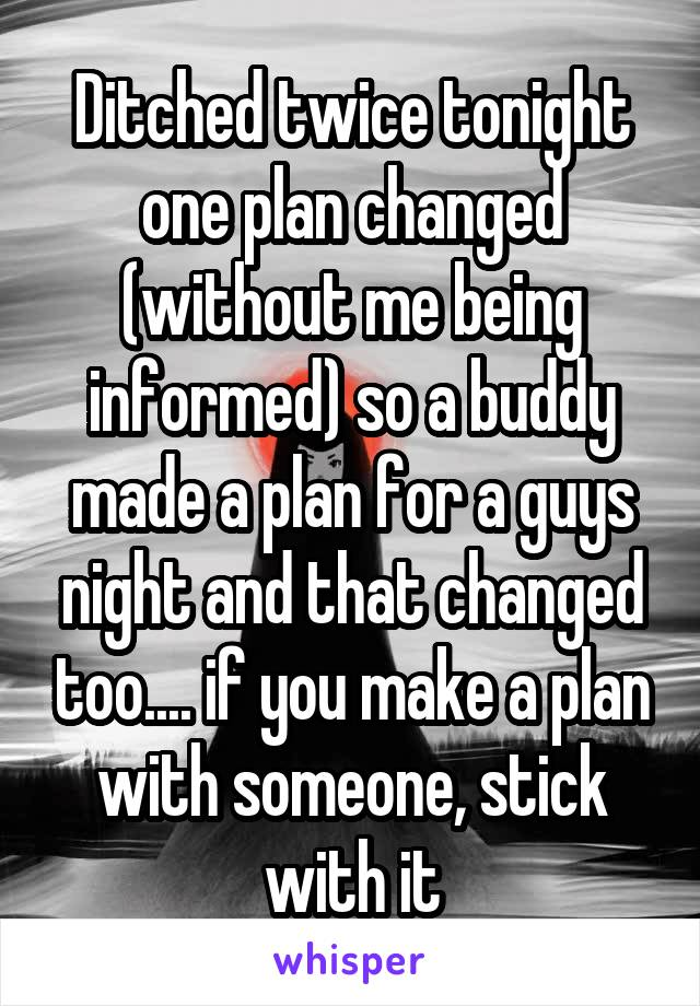 Ditched twice tonight one plan changed (without me being informed) so a buddy made a plan for a guys night and that changed too.... if you make a plan with someone, stick with it