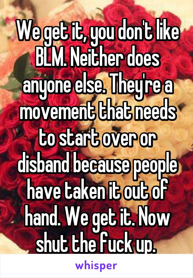 We get it, you don't like BLM. Neither does anyone else. They're a movement that needs to start over or disband because people have taken it out of hand. We get it. Now shut the fuck up.