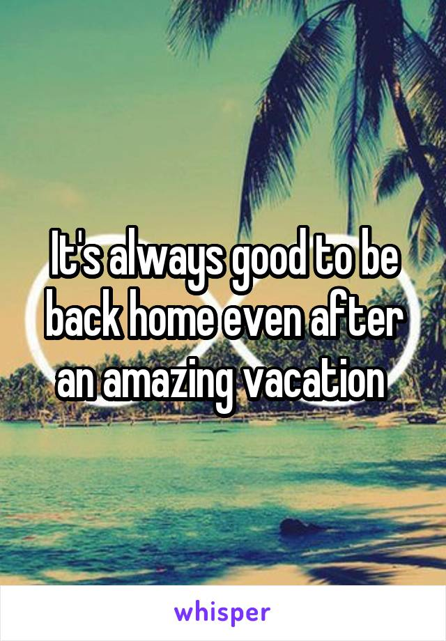 It's always good to be back home even after an amazing vacation