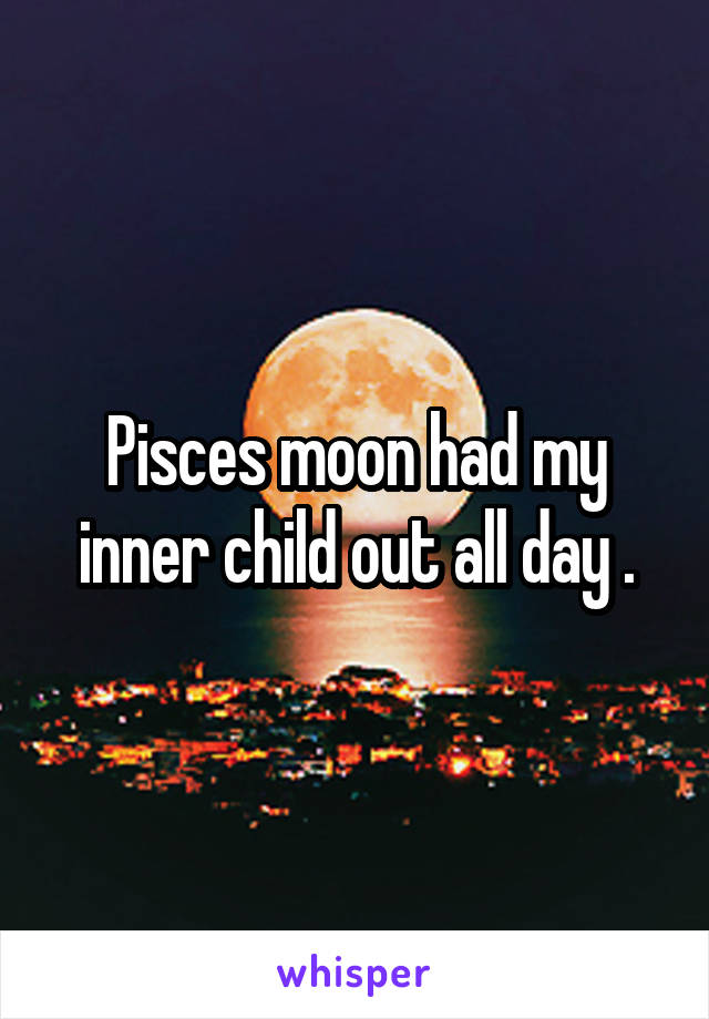 Pisces moon had my inner child out all day .