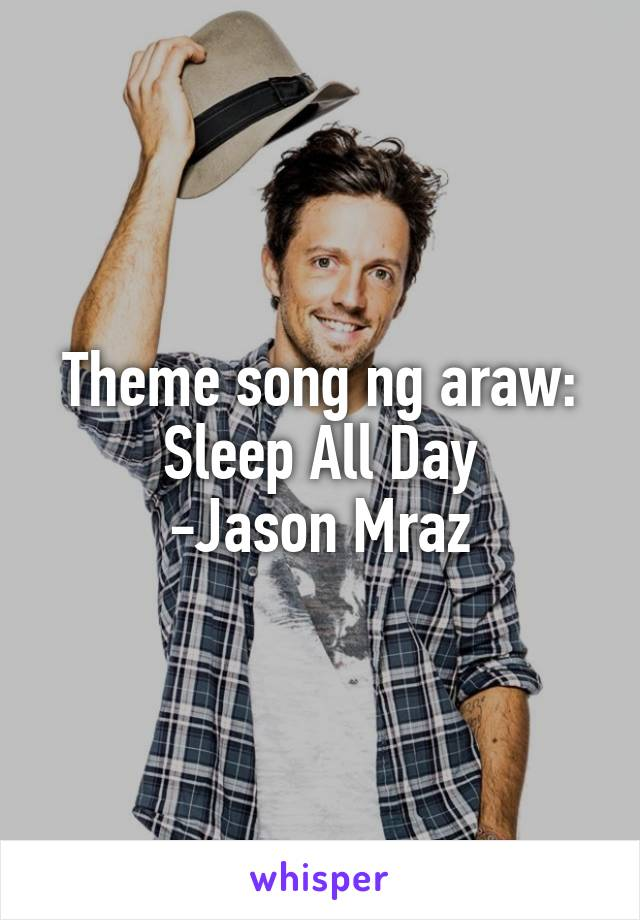 Theme song ng araw: Sleep All Day -Jason Mraz