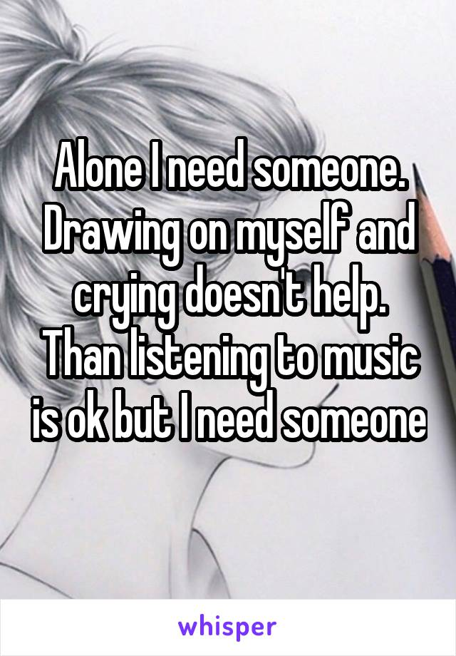 Alone I need someone. Drawing on myself and crying doesn't help. Than listening to music is ok but I need someone