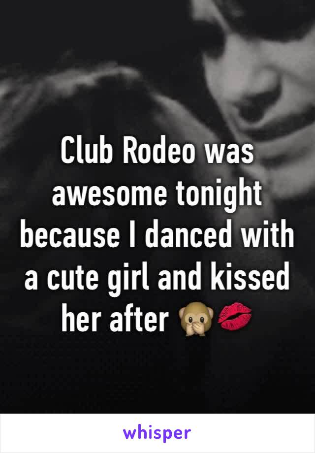 Club Rodeo was awesome tonight because I danced with a cute girl and kissed her after 🙊💋