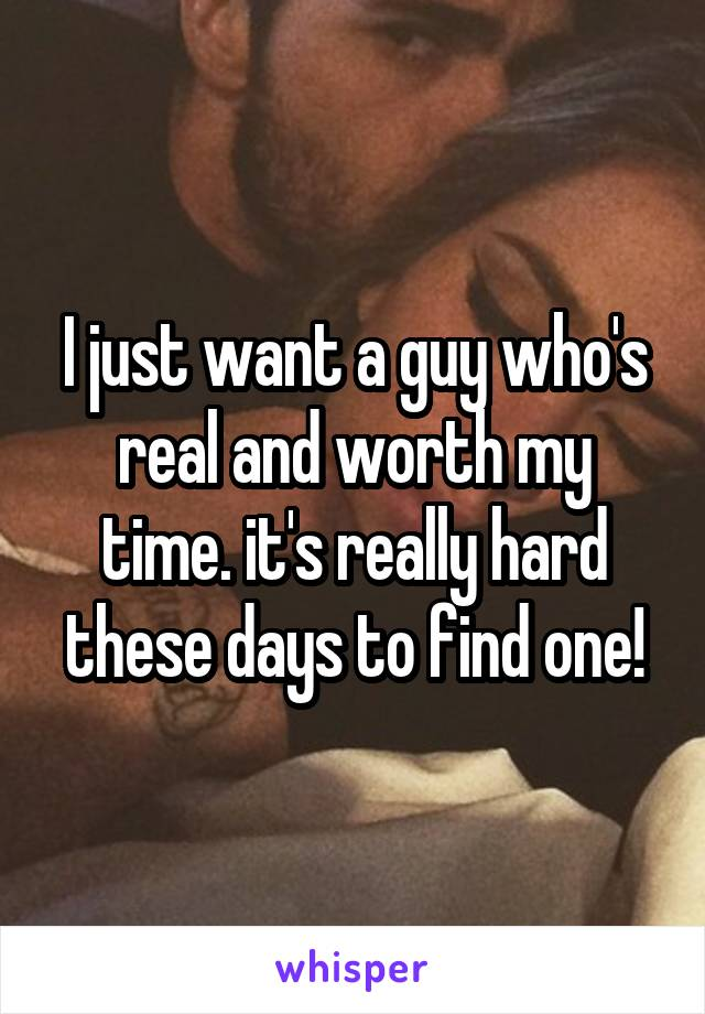 I just want a guy who's real and worth my time. it's really hard these days to find one!