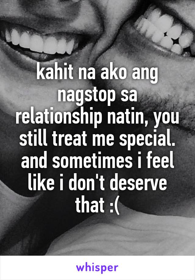 kahit na ako ang nagstop sa relationship natin, you still treat me special. and sometimes i feel like i don't deserve that :(