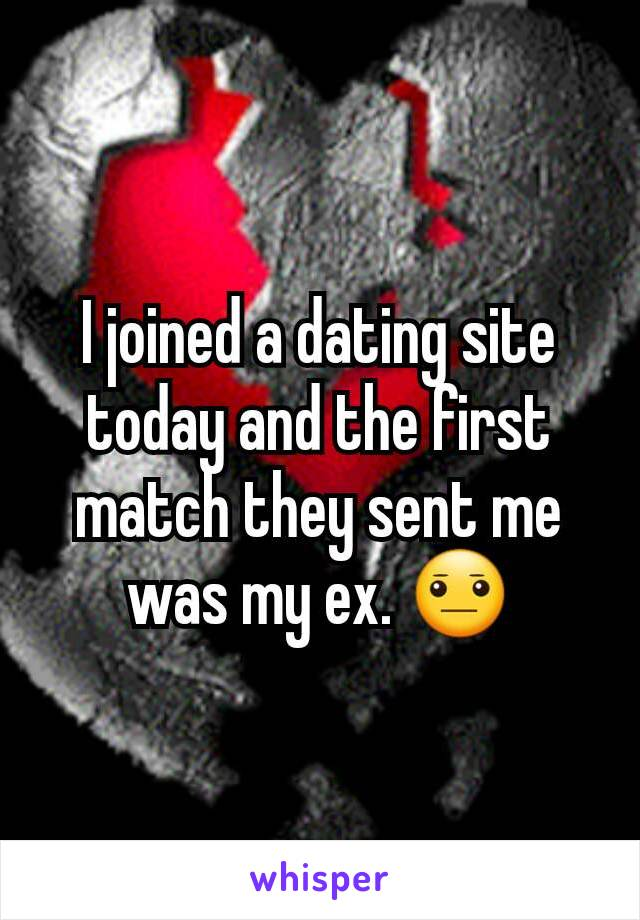I joined a dating site today and the first match they sent me was my ex. 😐