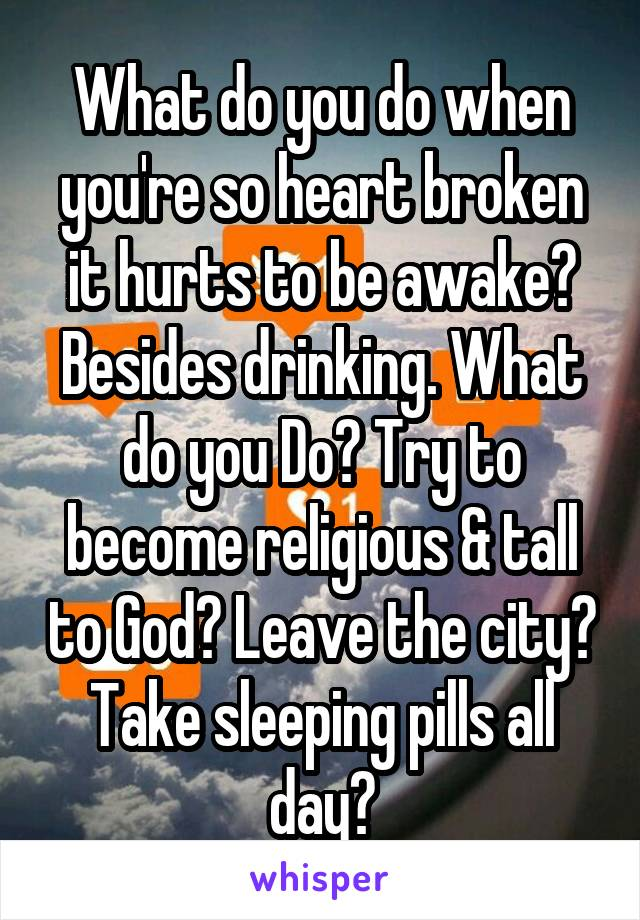 What do you do when you're so heart broken it hurts to be awake? Besides drinking. What do you Do? Try to become religious & tall to God? Leave the city? Take sleeping pills all day?