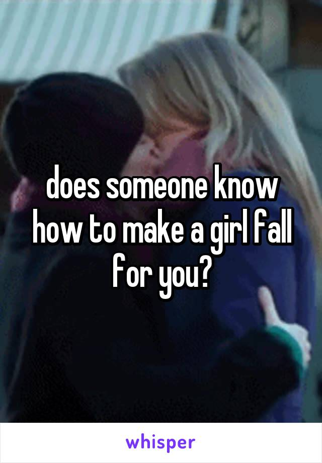 does someone know how to make a girl fall for you?