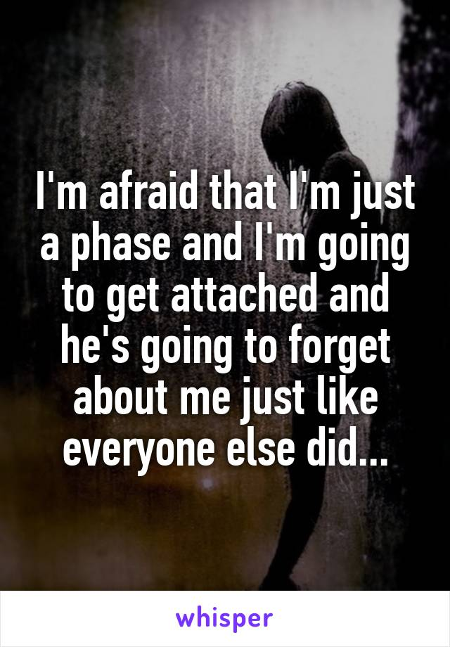 I'm afraid that I'm just a phase and I'm going to get attached and he's going to forget about me just like everyone else did...