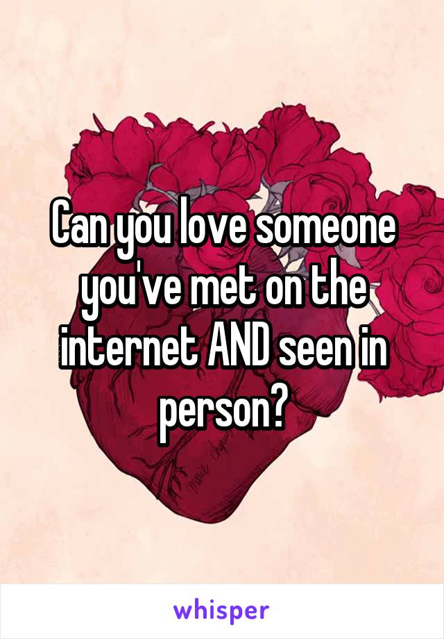 Can you love someone you've met on the internet AND seen in person?