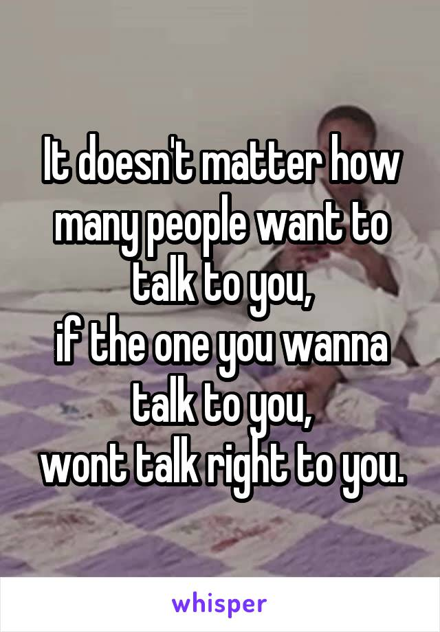 It doesn't matter how many people want to talk to you, if the one you wanna talk to you, wont talk right to you.