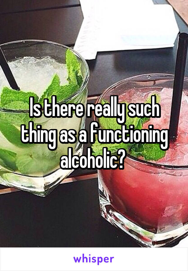 Is there really such thing as a functioning alcoholic?
