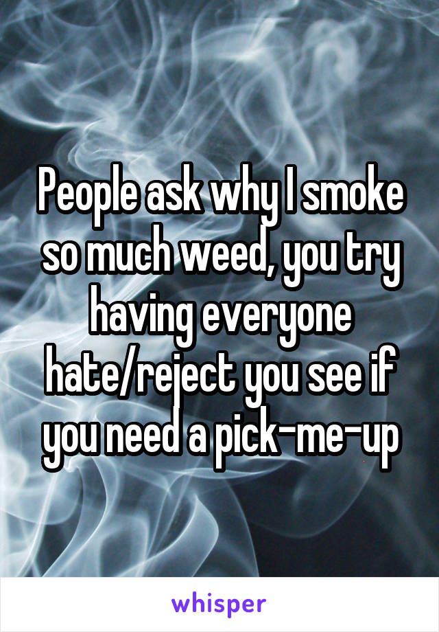People ask why I smoke so much weed, you try having everyone hate/reject you see if you need a pick-me-up