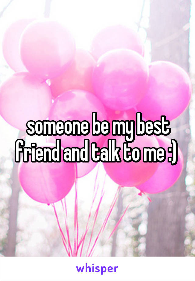 someone be my best friend and talk to me :)