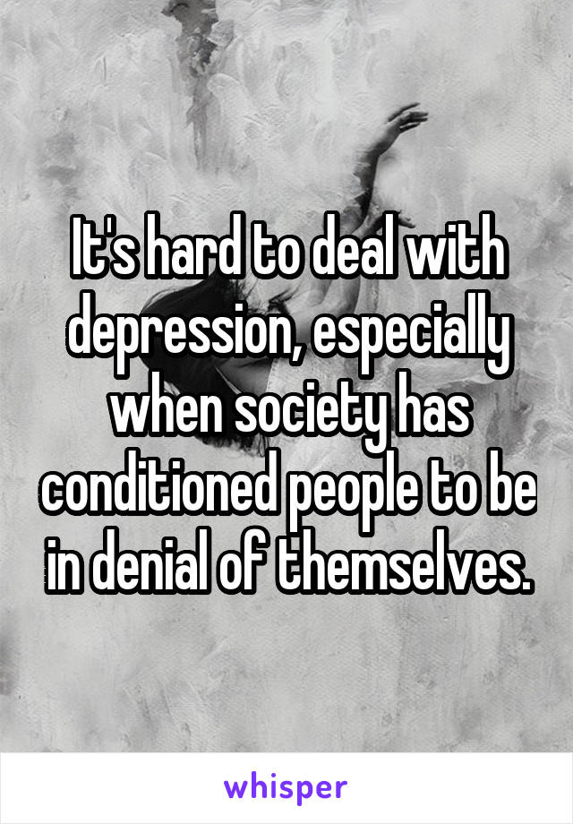 It's hard to deal with depression, especially when society has conditioned people to be in denial of themselves.