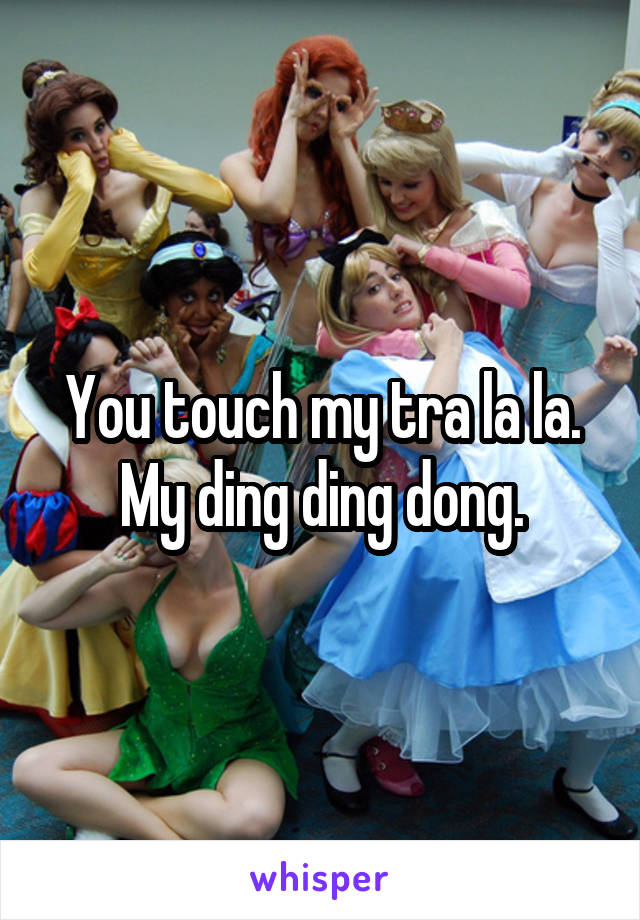 You touch my tra la la. My ding ding dong.