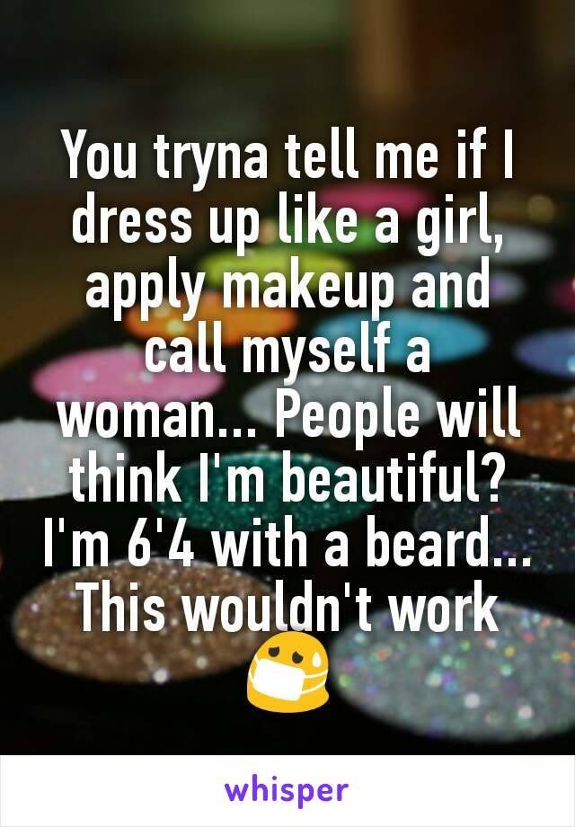 You tryna tell me if I dress up like a girl, apply makeup and call myself a woman... People will think I'm beautiful? I'm 6'4 with a beard... This wouldn't work 😷