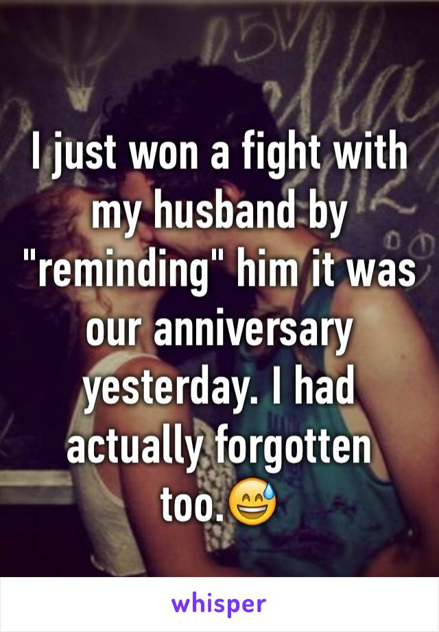 """I just won a fight with my husband by """"reminding"""" him it was our anniversary yesterday. I had actually forgotten too.😅"""