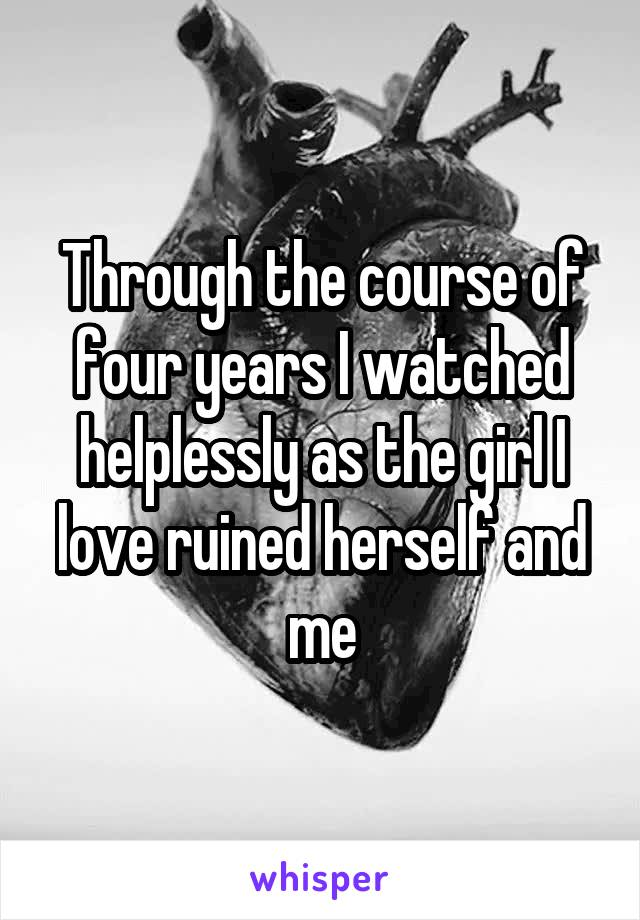 Through the course of four years I watched helplessly as the girl I love ruined herself and me