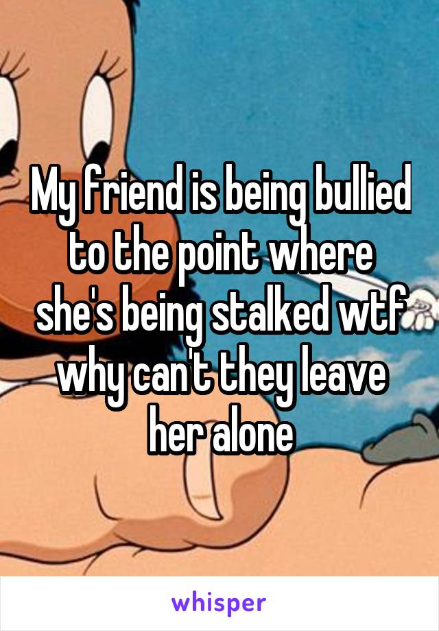 My friend is being bullied to the point where she's being stalked wtf why can't they leave her alone