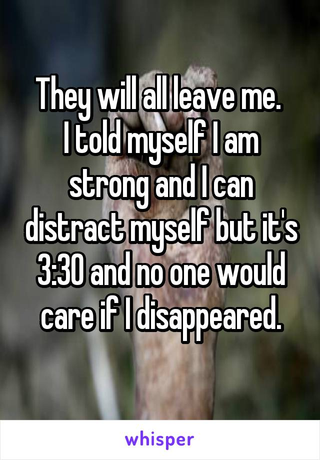 They will all leave me.  I told myself I am strong and I can distract myself but it's 3:30 and no one would care if I disappeared.