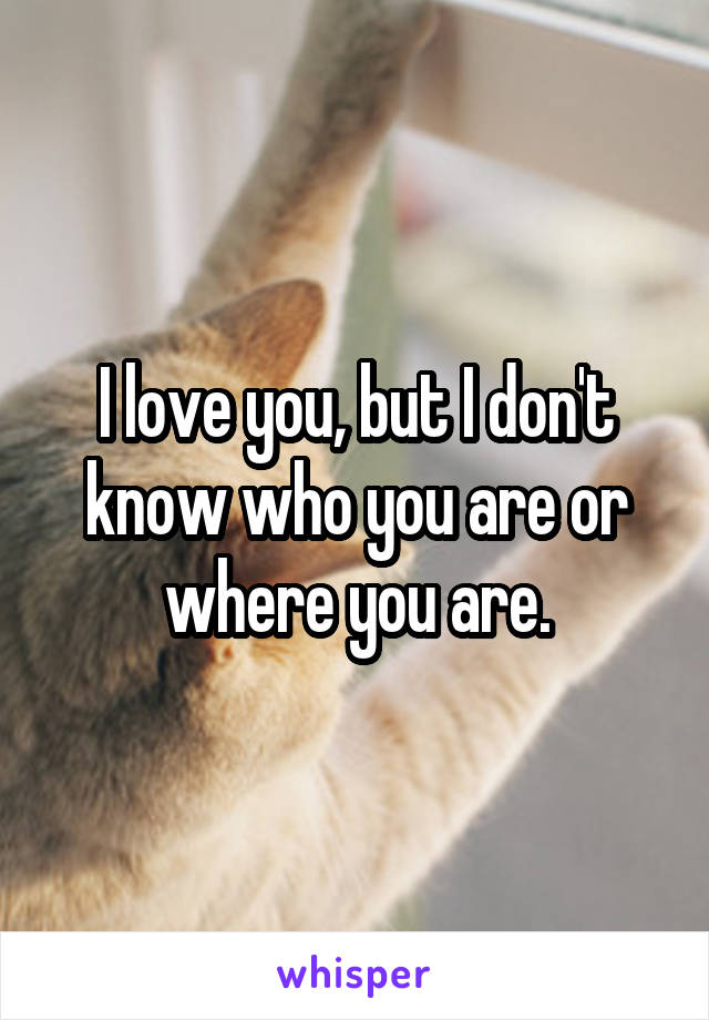 I love you, but I don't know who you are or where you are.