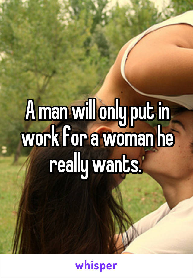 A man will only put in work for a woman he really wants.