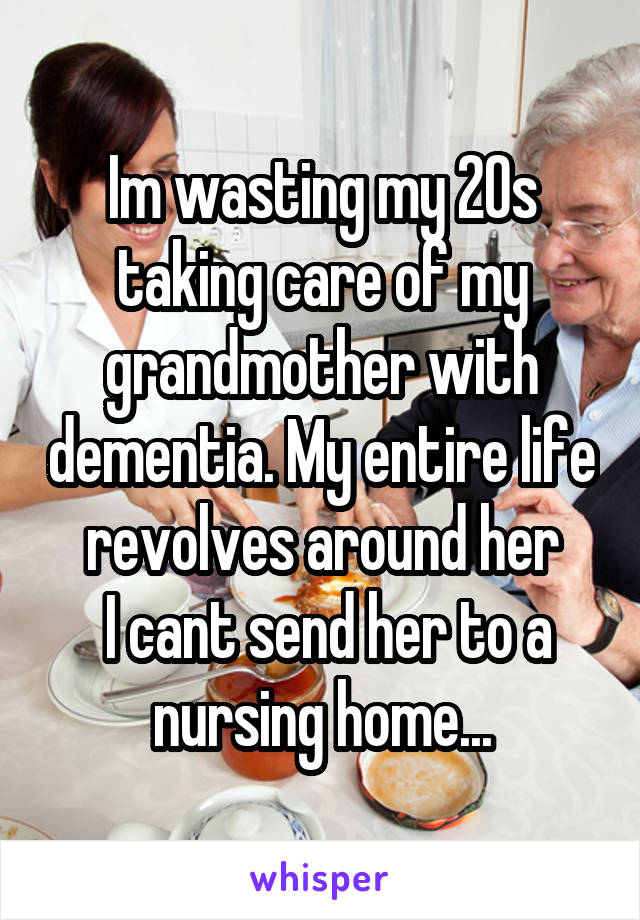 Im wasting my 20s taking care of my grandmother with dementia. My entire life revolves around her  I cant send her to a nursing home...