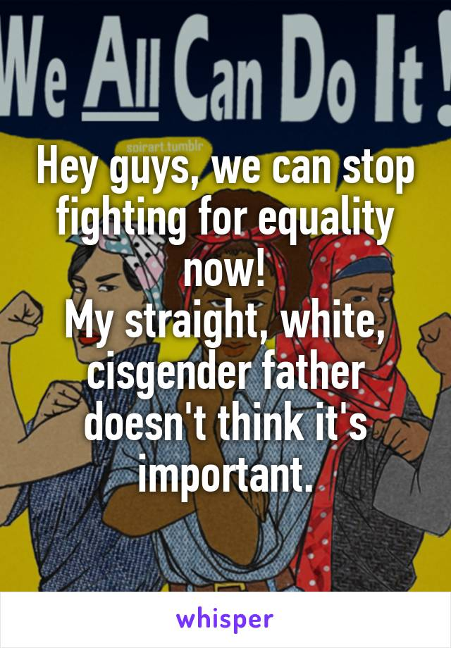 Hey guys, we can stop fighting for equality now! My straight, white, cisgender father doesn't think it's important.