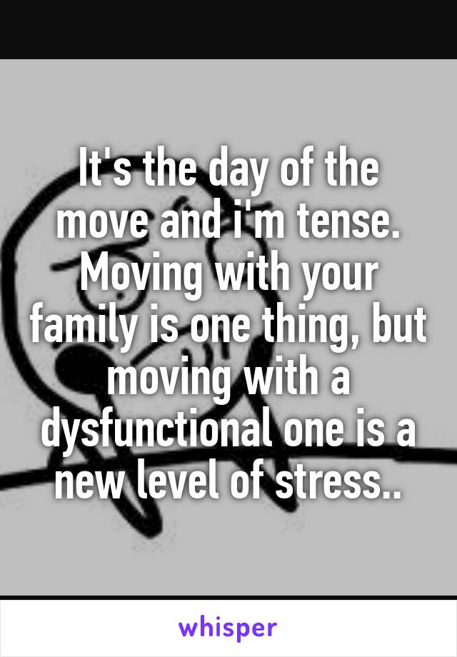 It's the day of the move and i'm tense. Moving with your family is one thing, but moving with a dysfunctional one is a new level of stress..
