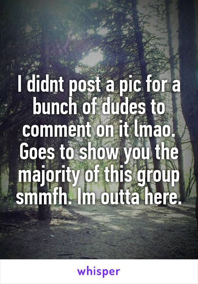 I didnt post a pic for a bunch of dudes to comment on it lmao. Goes to show you the majority of this group smmfh. Im outta here.