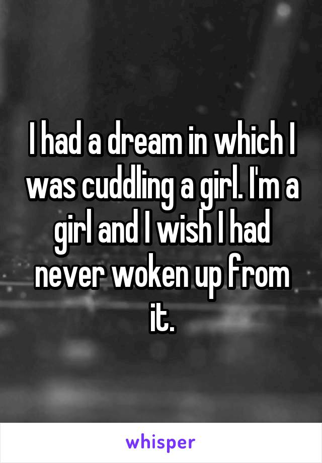I had a dream in which I was cuddling a girl. I'm a girl and I wish I had never woken up from it.