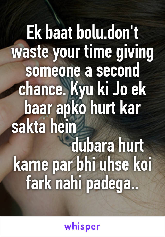 Ek baat bolu.don't waste your time giving someone a second chance. Kyu ki Jo ek baar apko hurt kar sakta hein                                  dubara hurt karne par bhi uhse koi fark nahi padega..