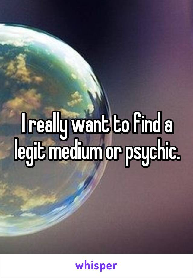 I really want to find a legit medium or psychic.